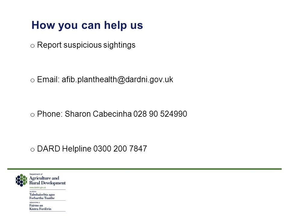 How you can help us o Report suspicious sightings o Email: afib.planthealth@dardni.gov.uk o Phone: Sharon Cabecinha 028 90 524990 o DARD Helpline 0300