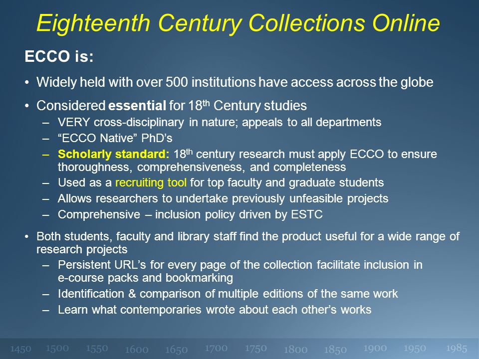 Eighteenth Century Collections Online ECCO is: Widely held with over 500 institutions have access across the globe Considered essential for 18 th Century studies –VERY cross-disciplinary in nature; appeals to all departments –ECCO Native PhDs –Scholarly standard: 18 th century research must apply ECCO to ensure thoroughness, comprehensiveness, and completeness –Used as a recruiting tool for top faculty and graduate students –Allows researchers to undertake previously unfeasible projects –Comprehensive – inclusion policy driven by ESTC Both students, faculty and library staff find the product useful for a wide range of research projects –Persistent URLs for every page of the collection facilitate inclusion in e-course packs and bookmarking –Identification & comparison of multiple editions of the same work –Learn what contemporaries wrote about each others works