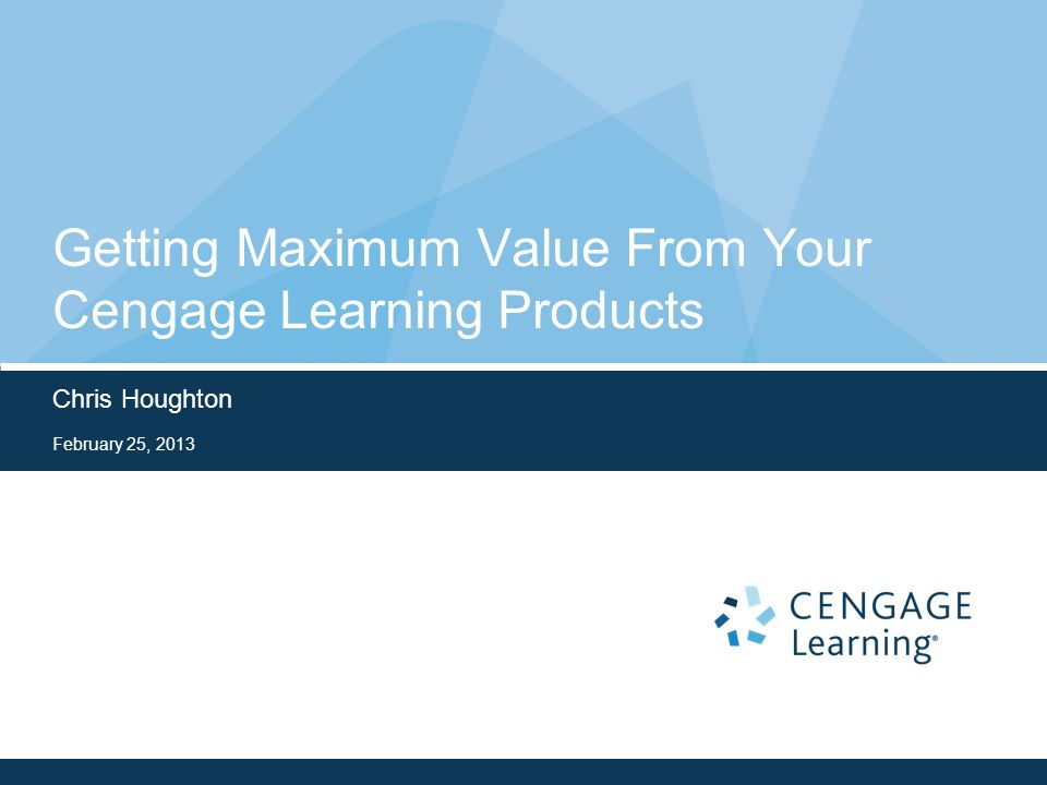 Getting Maximum Value From Your Cengage Learning Products Chris Houghton February 25, 2013