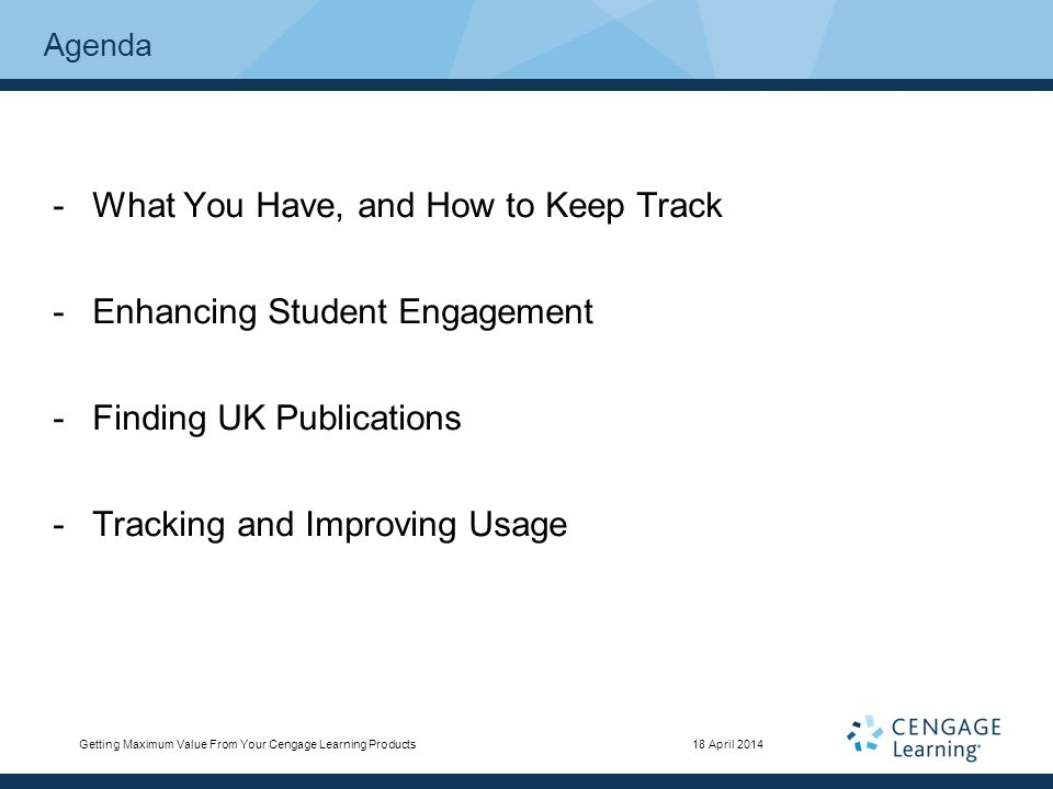 Agenda -What You Have, and How to Keep Track -Enhancing Student Engagement -Finding UK Publications -Tracking and Improving Usage Getting Maximum Value From Your Cengage Learning Products18 April 2014