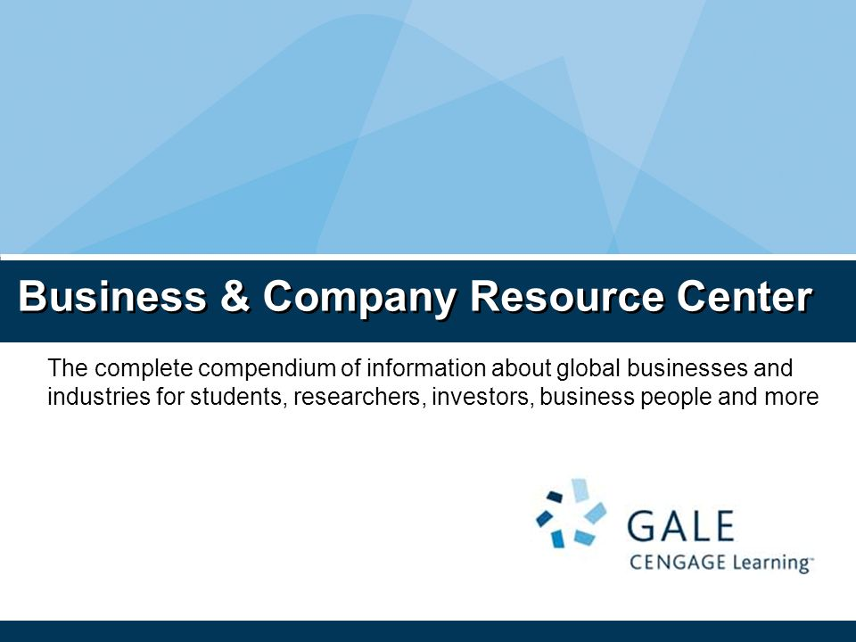 Business & Company Resource Center The complete compendium of information about global businesses and industries for students, researchers, investors, business people and more