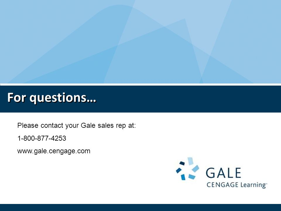 For questions… Please contact your Gale sales rep at: 1-800-877-4253 www.gale.cengage.com