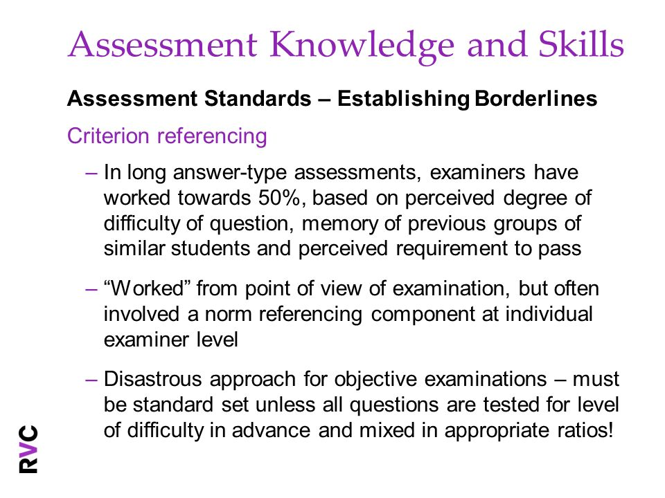 Assessment Knowledge and Skills Assessment Standards – Establishing Borderlines Criterion referencing –In long answer-type assessments, examiners have