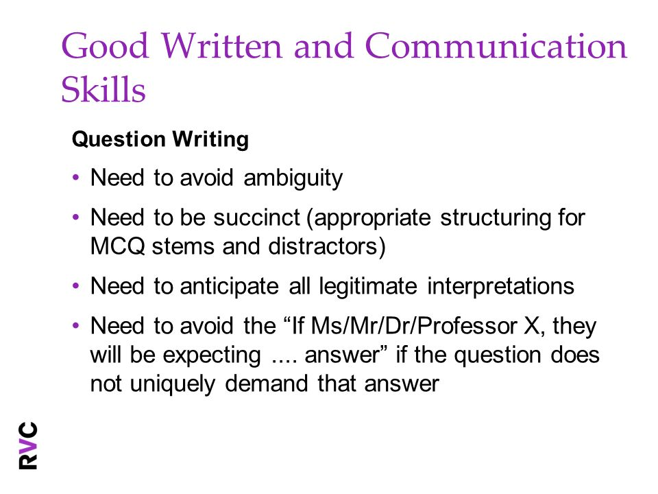 Good Written and Communication Skills Question Writing Need to avoid ambiguity Need to be succinct (appropriate structuring for MCQ stems and distract