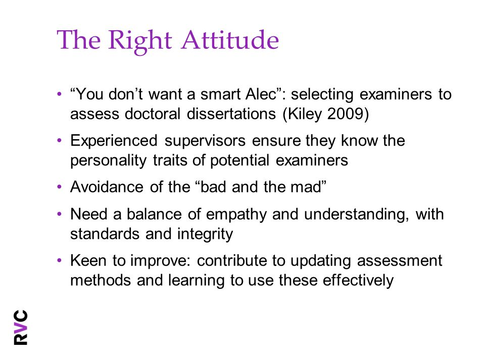 The Right Attitude You dont want a smart Alec: selecting examiners to assess doctoral dissertations (Kiley 2009) Experienced supervisors ensure they know the personality traits of potential examiners Avoidance of the bad and the mad Need a balance of empathy and understanding, with standards and integrity Keen to improve: contribute to updating assessment methods and learning to use these effectively