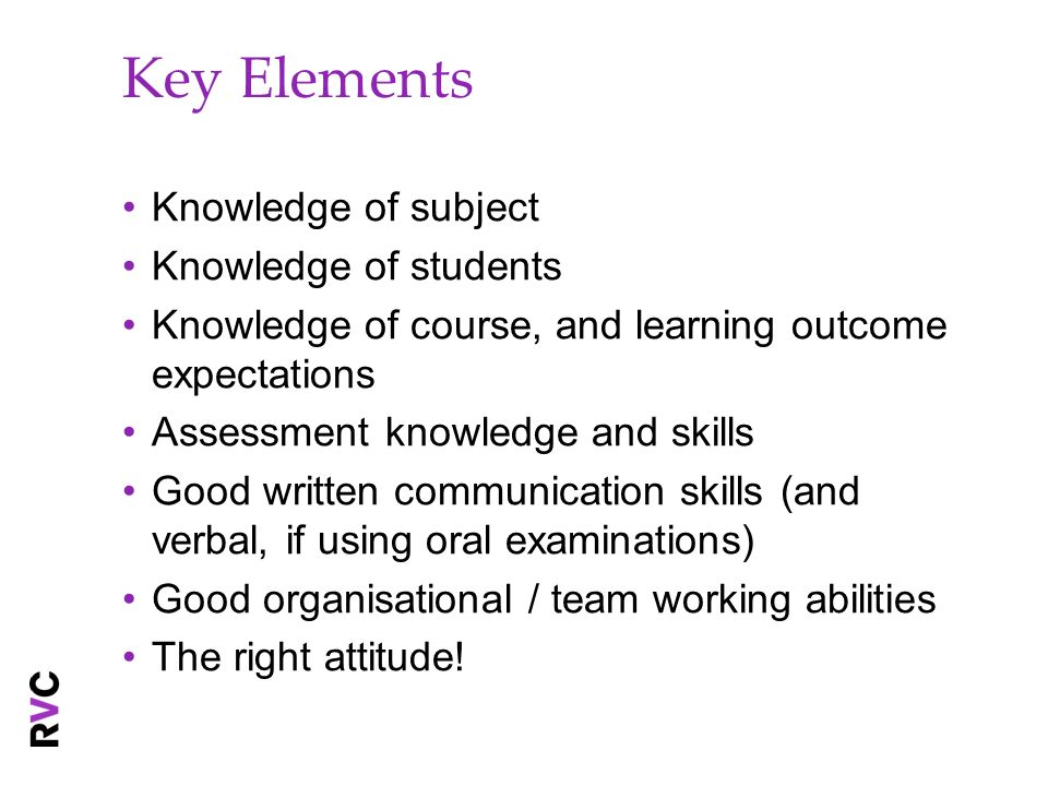 Key Elements Knowledge of subject Knowledge of students Knowledge of course, and learning outcome expectations Assessment knowledge and skills Good written communication skills (and verbal, if using oral examinations) Good organisational / team working abilities The right attitude!