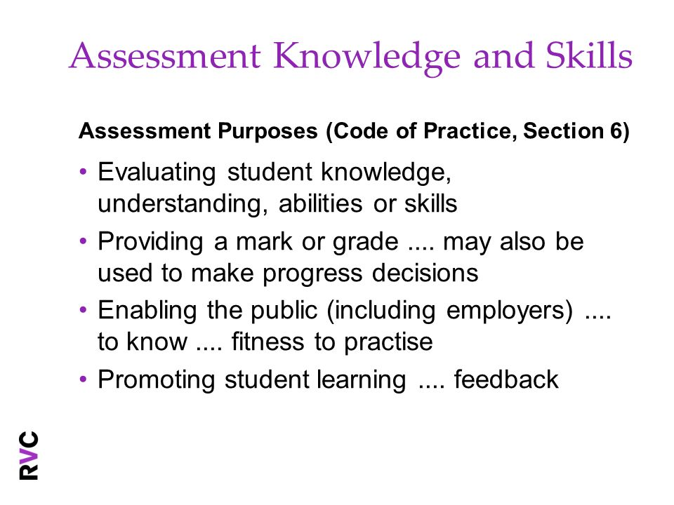 Assessment Knowledge and Skills Assessment Purposes (Code of Practice, Section 6) Evaluating student knowledge, understanding, abilities or skills Providing a mark or grade....