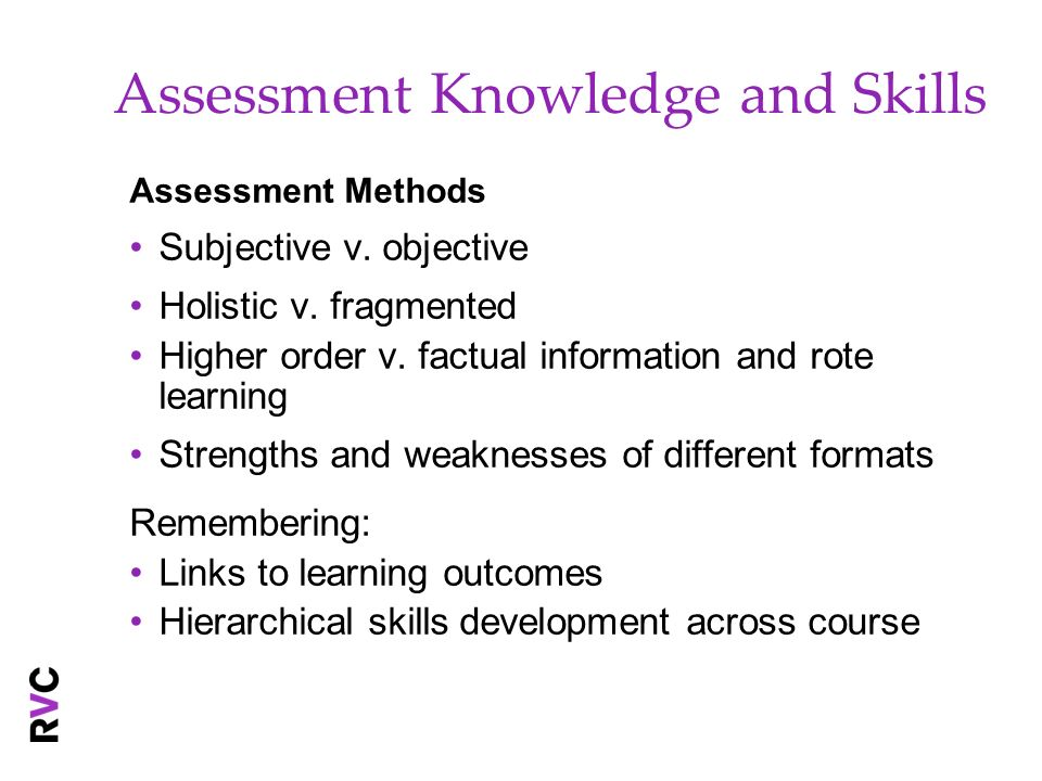 Assessment Knowledge and Skills Assessment Methods Subjective v. objective Holistic v. fragmented Higher order v. factual information and rote learnin