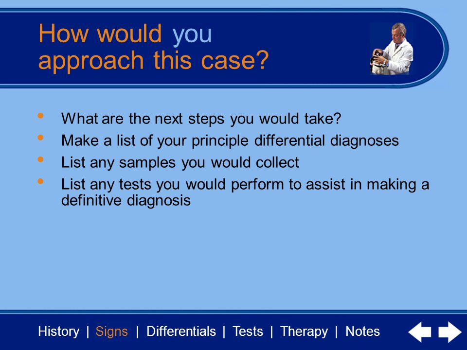 History | Signs | Differentials | Tests | Therapy | Notes How would you approach this case? Signs What are the next steps you would take? Make a list