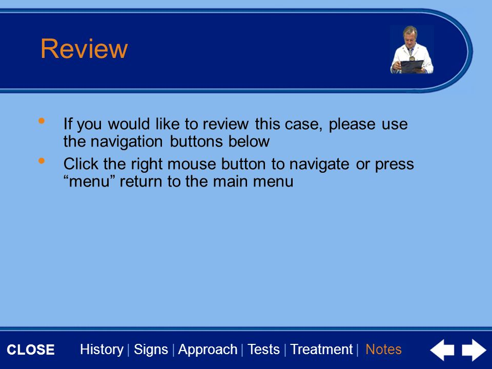 CLOSE History | Signs | Approach | Tests | Treatment | Notes Review If you would like to review this case, please use the navigation buttons below Click the right mouse button to navigate or press menu return to the main menu Notes If you would like to review this case, please use the navigation buttons below Click the right mouse button to navigate or press menu return to the main menu
