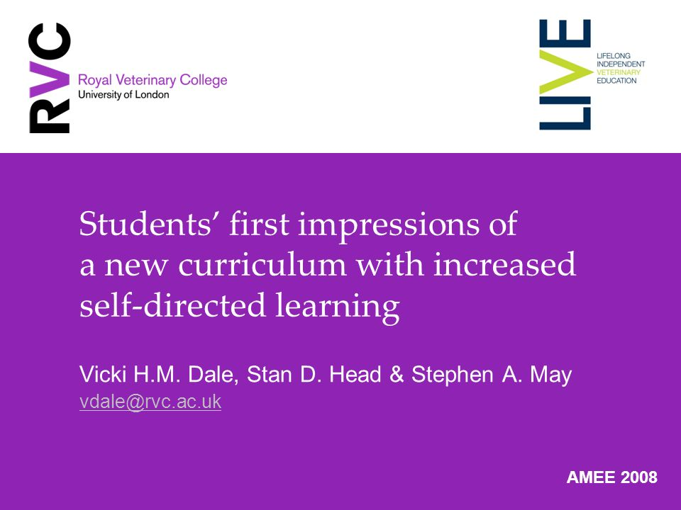 Students first impressions of a new curriculum with increased self-directed learning Vicki H.M. Dale, Stan D. Head & Stephen A. May vdale@rvc.ac.uk AM