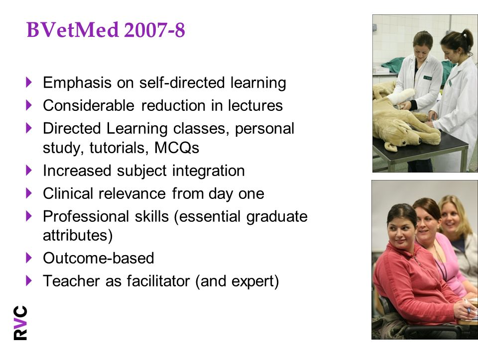 BVetMed 2007-8 Emphasis on self-directed learning Considerable reduction in lectures Directed Learning classes, personal study, tutorials, MCQs Increased subject integration Clinical relevance from day one Professional skills (essential graduate attributes) Outcome-based Teacher as facilitator (and expert)
