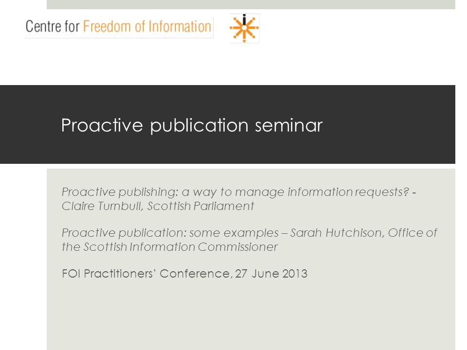 www.centrefoi.org.uk Proactive publication seminar Proactive publishing: a way to manage information requests.