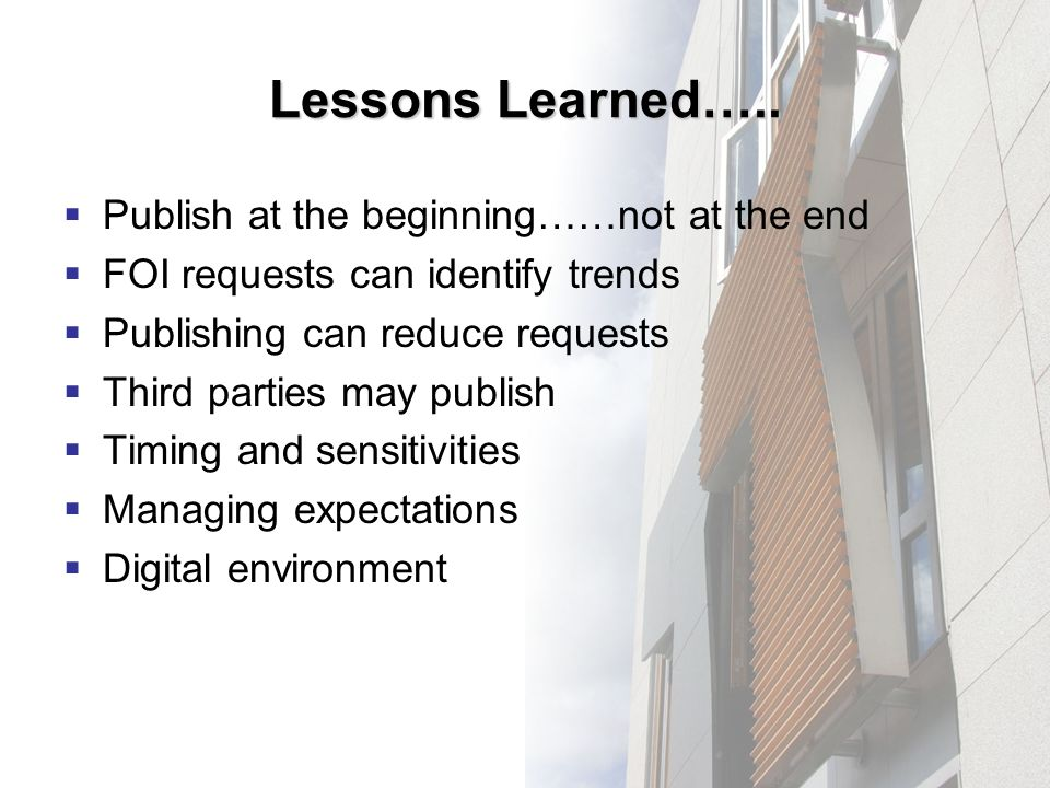 Lessons Learned….. Publish at the beginning……not at the end FOI requests can identify trends Publishing can reduce requests Third parties may publish