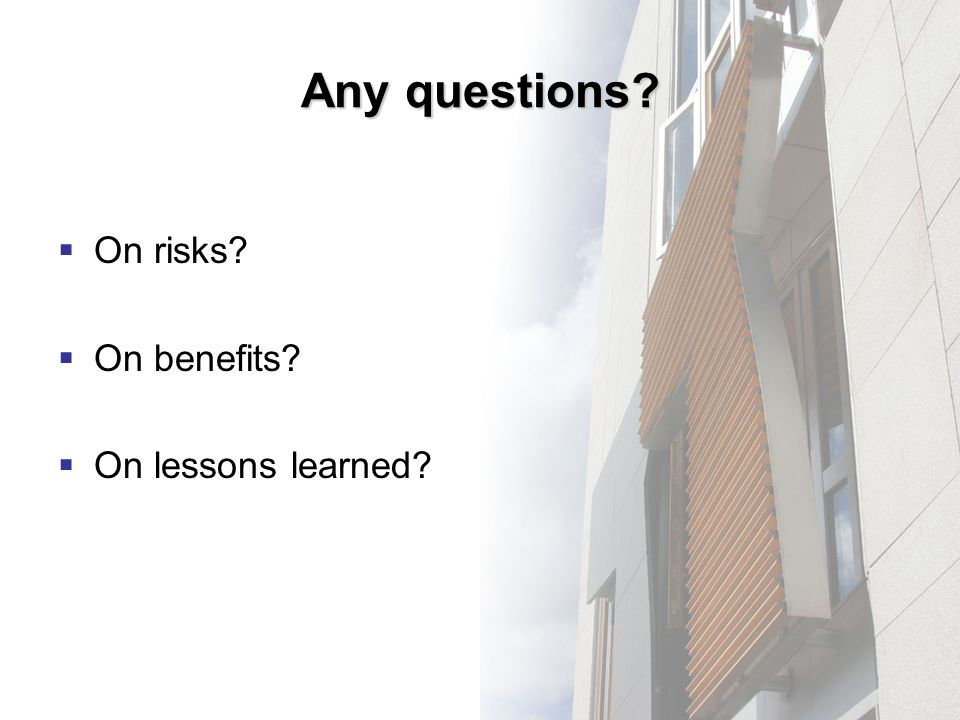 Any questions On risks On benefits On lessons learned