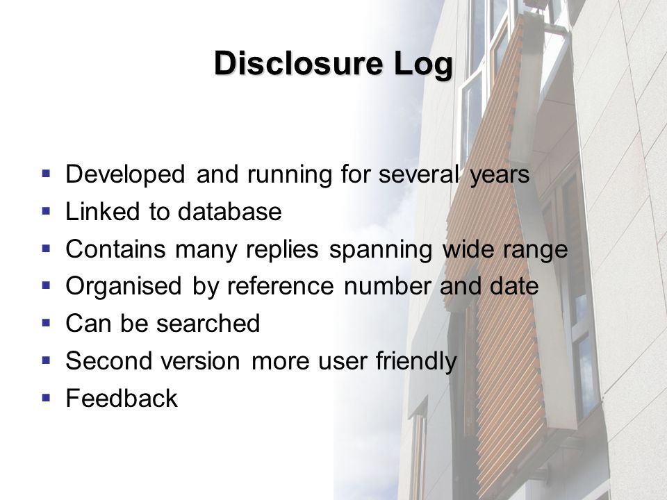 Disclosure Log Developed and running for several years Linked to database Contains many replies spanning wide range Organised by reference number and date Can be searched Second version more user friendly Feedback