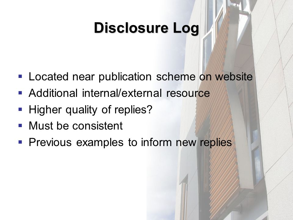 Disclosure Log Located near publication scheme on website Additional internal/external resource Higher quality of replies.