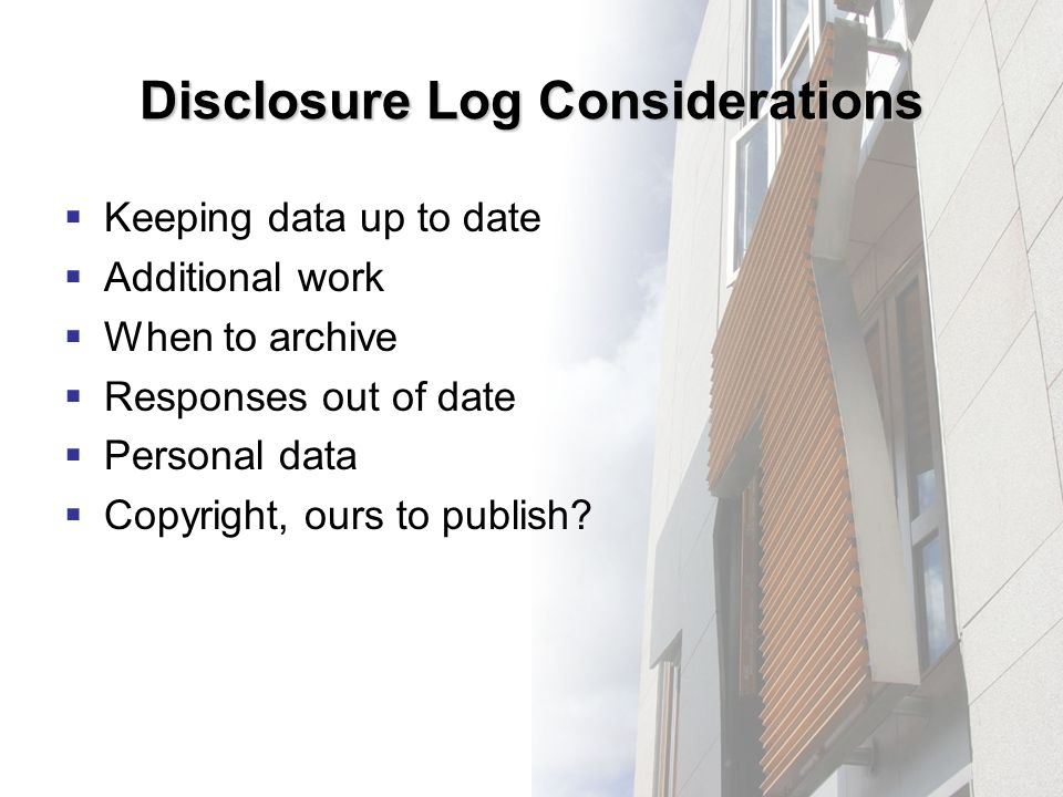 Disclosure Log Considerations Keeping data up to date Additional work When to archive Responses out of date Personal data Copyright, ours to publish?