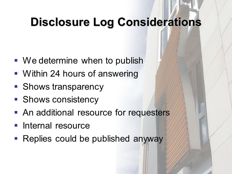 Disclosure Log Considerations We determine when to publish Within 24 hours of answering Shows transparency Shows consistency An additional resource for requesters Internal resource Replies could be published anyway