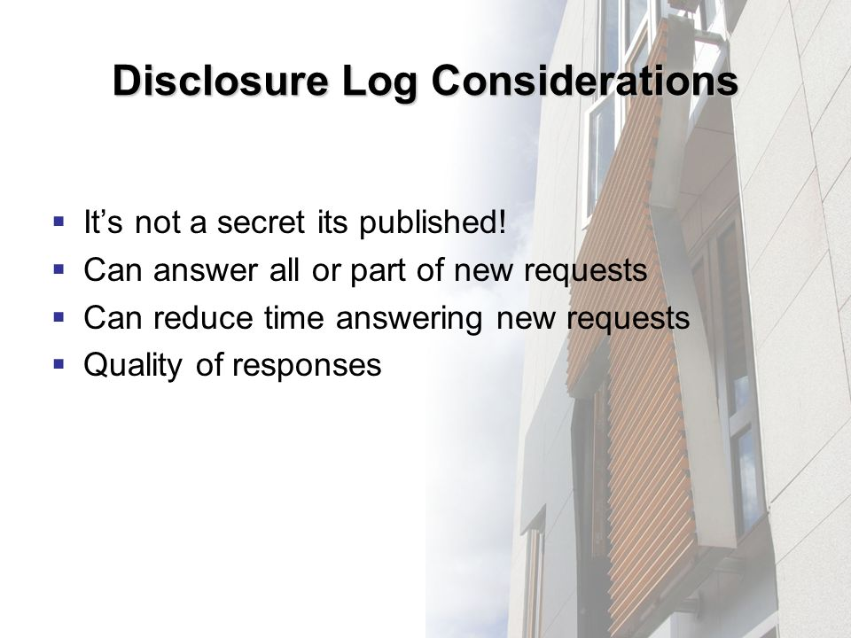 Disclosure Log Considerations Its not a secret its published! Can answer all or part of new requests Can reduce time answering new requests Quality of