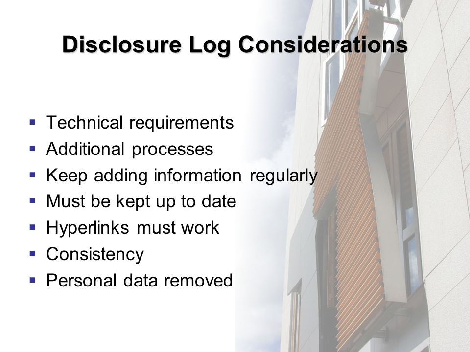 Disclosure Log Considerations Technical requirements Additional processes Keep adding information regularly Must be kept up to date Hyperlinks must work Consistency Personal data removed