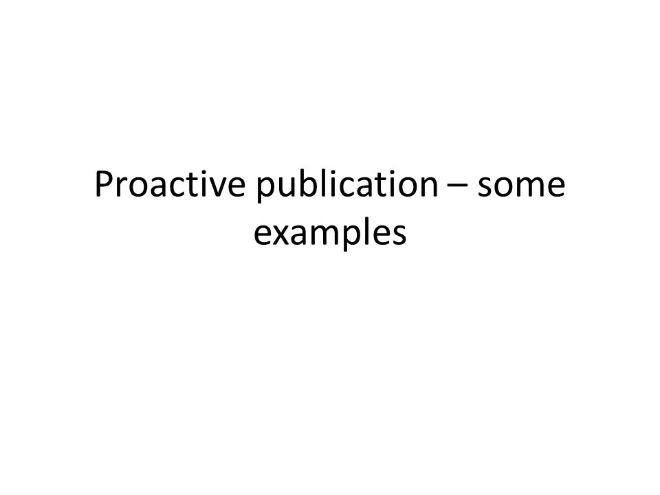 Proactive publication – some examples