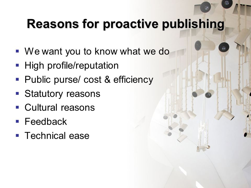 Reasons for proactive publishing We want you to know what we do High profile/reputation Public purse/ cost & efficiency Statutory reasons Cultural reasons Feedback Technical ease