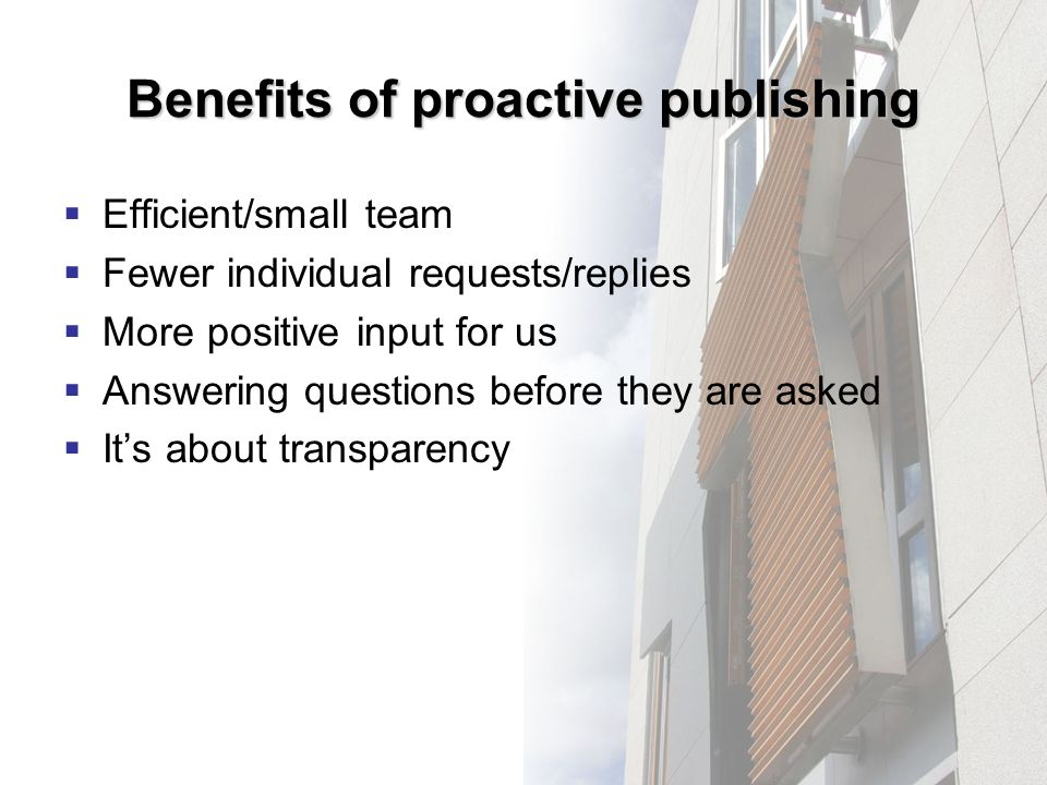 Benefits of proactive publishing Efficient/small team Fewer individual requests/replies More positive input for us Answering questions before they are asked Its about transparency