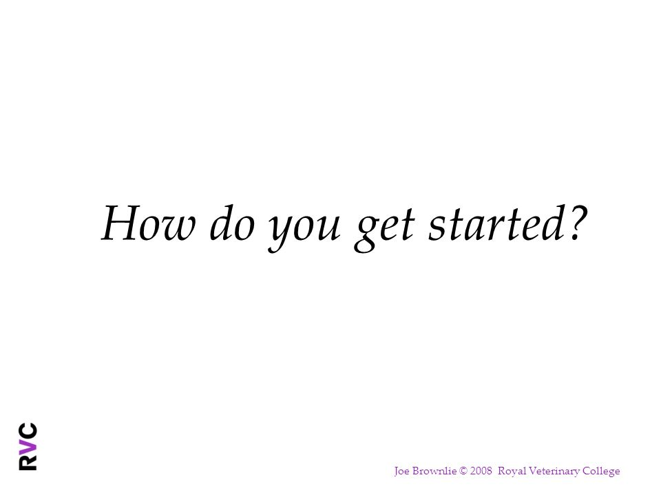 How do you get started Joe Brownlie © 2008 Royal Veterinary College