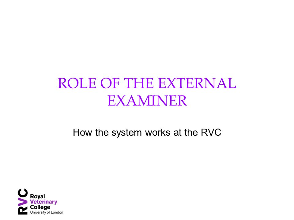 ROLE OF THE EXTERNAL EXAMINER How the system works at the RVC