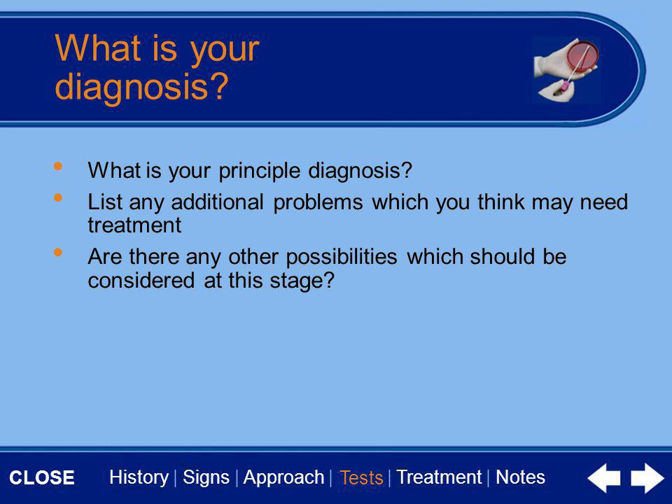 CLOSE History | Signs | Approach | Tests | Treatment | Notes What is your diagnosis? What is your principle diagnosis? List any additional problems wh