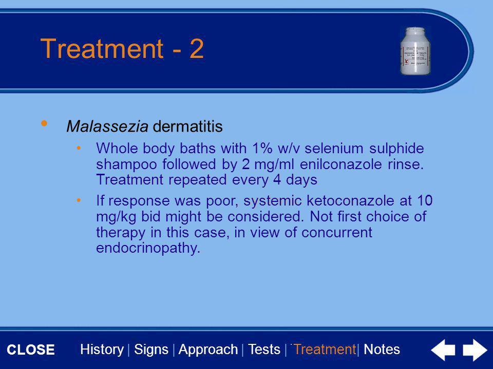 CLOSE History | Signs | Approach | Tests | Treatment | Notes Treatment - 2 Malassezia dermatitis Whole body baths with 1% w/v selenium sulphide shampo
