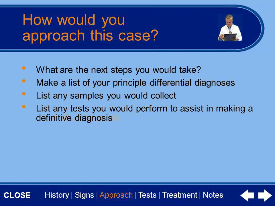 CLOSE History | Signs | Approach | Tests | Treatment | Notes How would you approach this case.