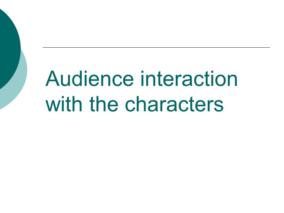Audience interaction with the characters