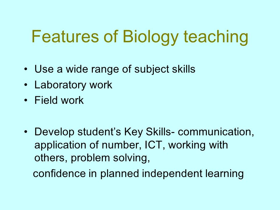 Features of Biology teaching Use a wide range of subject skills Laboratory work Field work Develop students Key Skills- communication, application of number, ICT, working with others, problem solving, confidence in planned independent learning