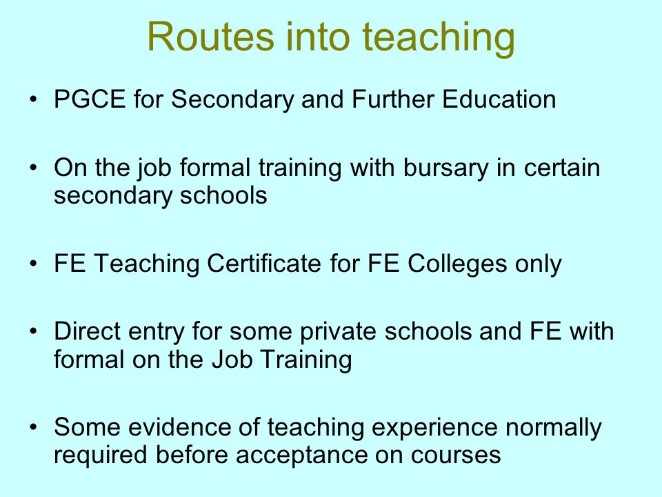 Routes into teaching PGCE for Secondary and Further Education On the job formal training with bursary in certain secondary schools FE Teaching Certificate for FE Colleges only Direct entry for some private schools and FE with formal on the Job Training Some evidence of teaching experience normally required before acceptance on courses