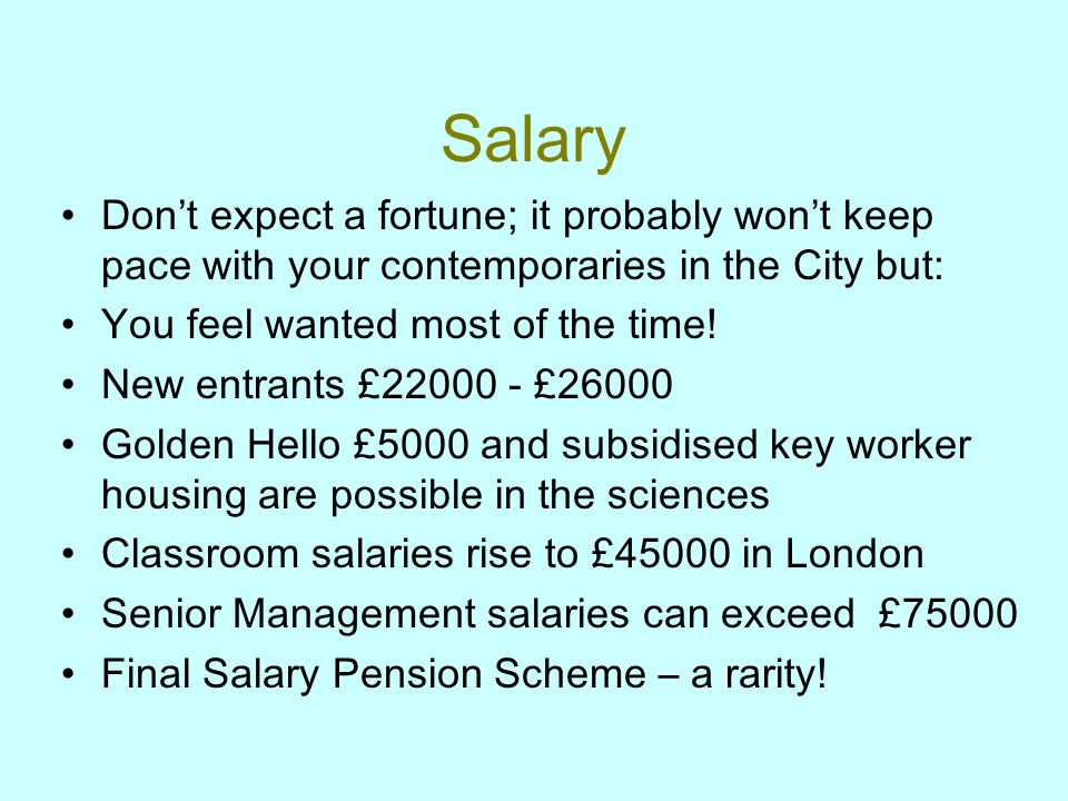 Salary Dont expect a fortune; it probably wont keep pace with your contemporaries in the City but: You feel wanted most of the time.