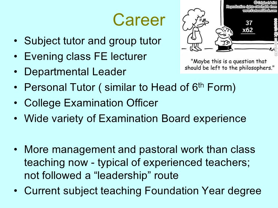 Career Subject tutor and group tutor Evening class FE lecturer Departmental Leader Personal Tutor ( similar to Head of 6 th Form) College Examination Officer Wide variety of Examination Board experience More management and pastoral work than class teaching now - typical of experienced teachers; not followed a leadership route Current subject teaching Foundation Year degree