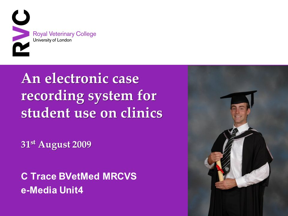 An electronic case recording system for student use on clinics 31 st August 2009 C Trace BVetMed MRCVS e-Media Unit4