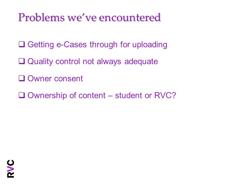 Problems weve encountered Getting e-Cases through for uploading Quality control not always adequate Owner consent Ownership of content – student or RVC