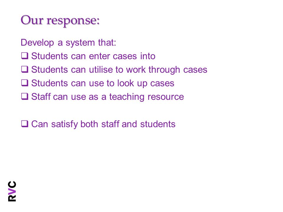 Our response: Develop a system that: Students can enter cases into Students can utilise to work through cases Students can use to look up cases Staff can use as a teaching resource Can satisfy both staff and students