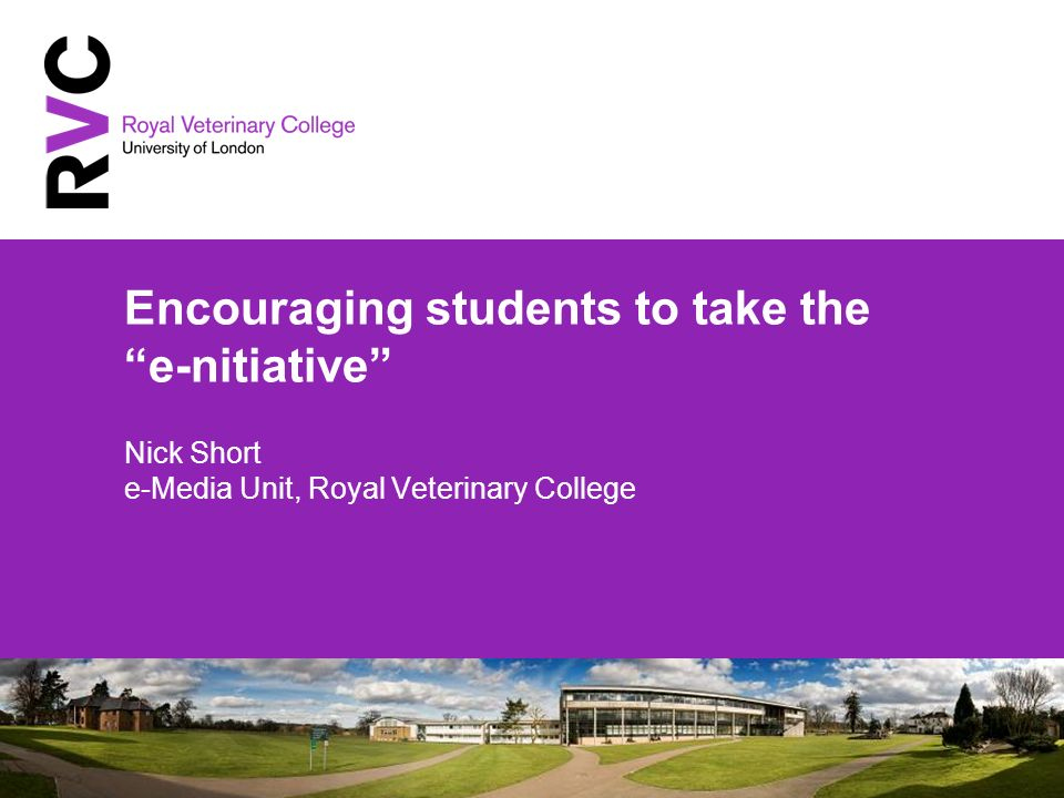 Encouraging students to take the e-nitiative Nick Short e-Media Unit, Royal Veterinary College