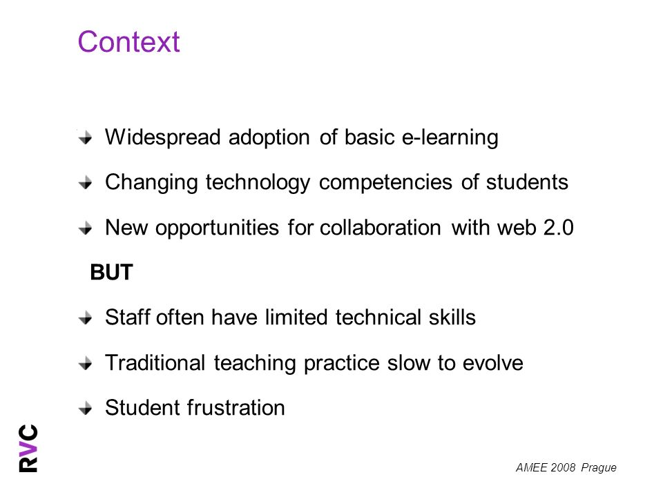 AMEE 2008 Prague Context Widespread adoption of basic e-learning Changing technology competencies of students New opportunities for collaboration with