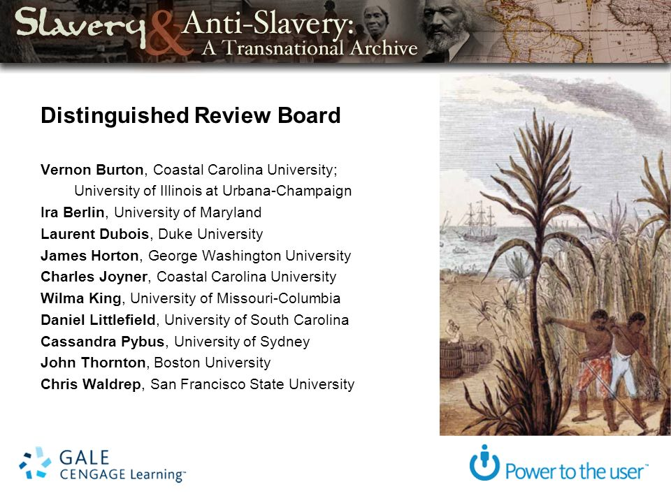 Distinguished Review Board Vernon Burton, Coastal Carolina University; University of Illinois at Urbana-Champaign Ira Berlin, University of Maryland Laurent Dubois, Duke University James Horton, George Washington University Charles Joyner, Coastal Carolina University Wilma King, University of Missouri-Columbia Daniel Littlefield, University of South Carolina Cassandra Pybus, University of Sydney John Thornton, Boston University Chris Waldrep, San Francisco State University
