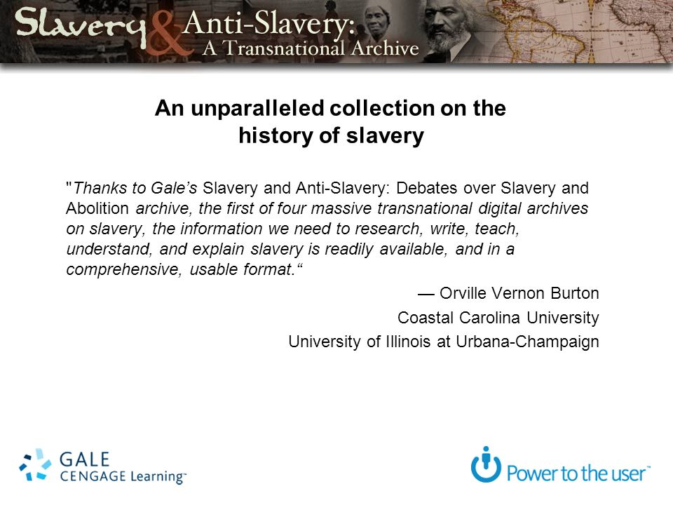 An unparalleled collection on the history of slavery Thanks to Gales Slavery and Anti-Slavery: Debates over Slavery and Abolition archive, the first of four massive transnational digital archives on slavery, the information we need to research, write, teach, understand, and explain slavery is readily available, and in a comprehensive, usable format.