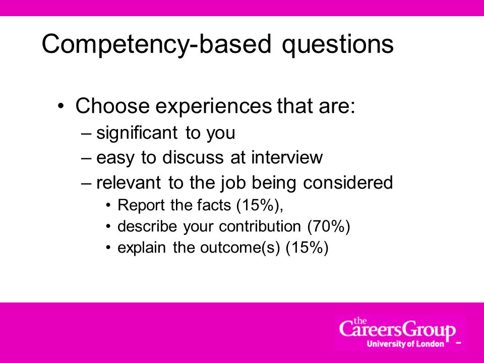 Types of question Competency questions –e.g. Give an example of a team you have been in. What was your role? How did the team work together? What was