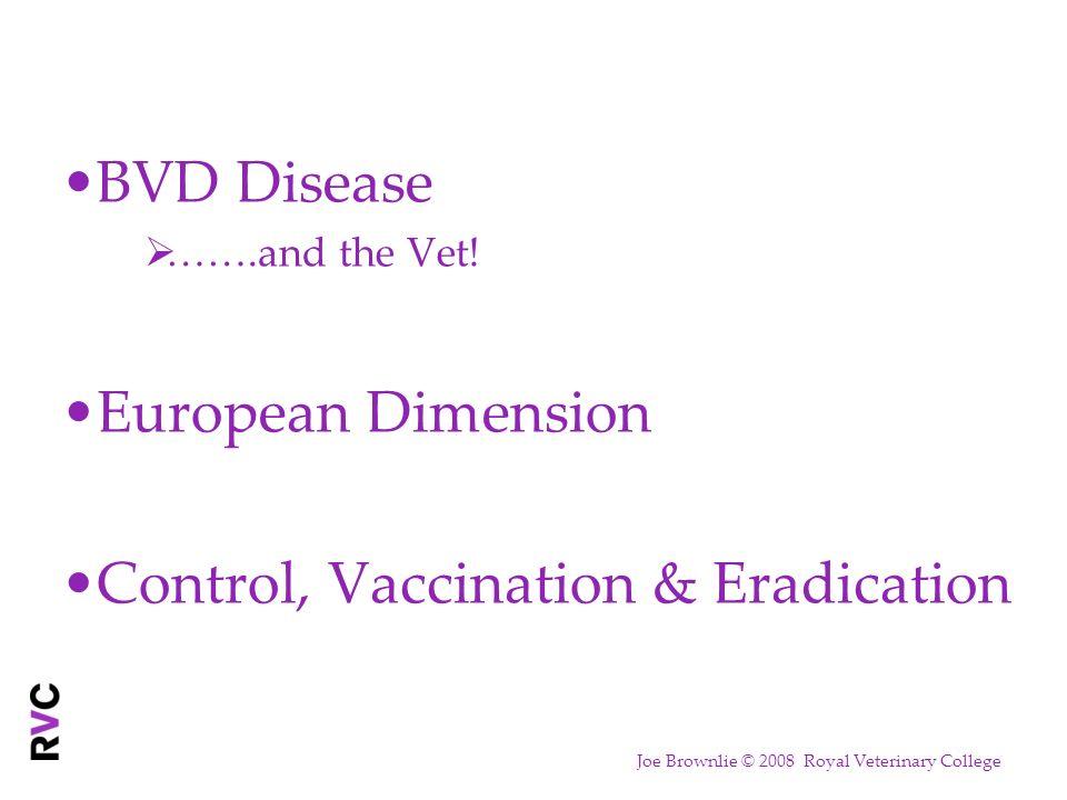 BVD Disease …….and the Vet! European Dimension Control, Vaccination & Eradication Joe Brownlie © 2008 Royal Veterinary College