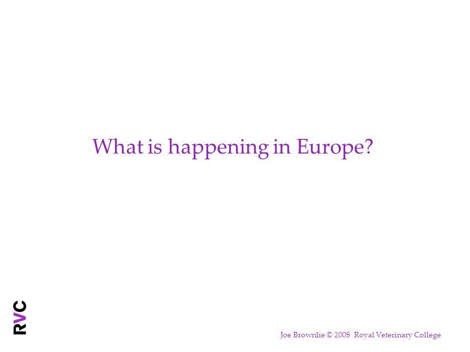 What is happening in Europe Joe Brownlie © 2008 Royal Veterinary College