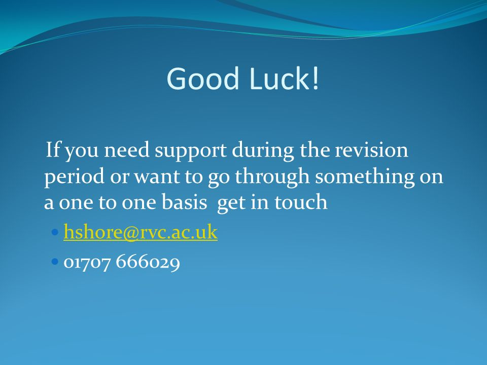Good Luck! If you need support during the revision period or want to go through something on a one to one basis get in touch hshore@rvc.ac.uk 01707 66