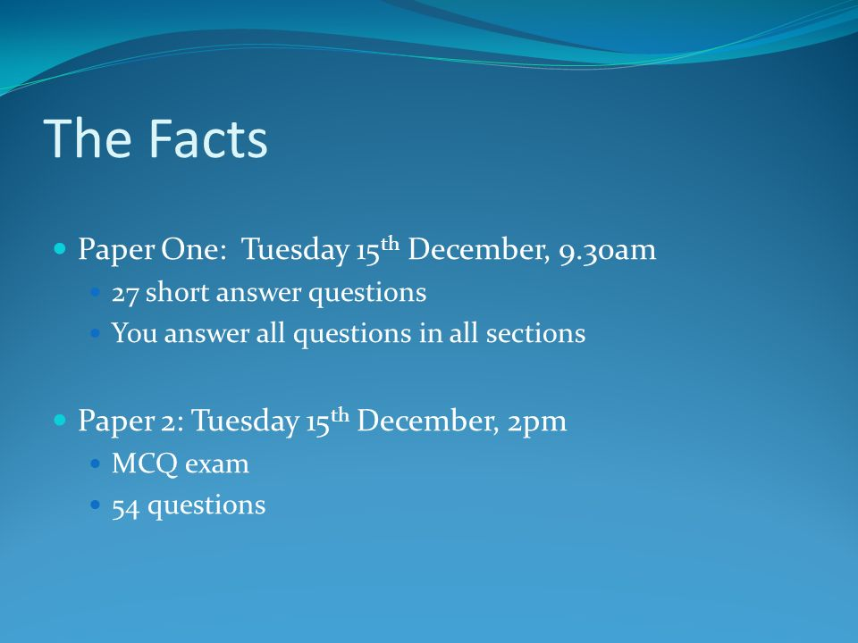 The Facts Paper One: Tuesday 15 th December, 9.30am 27 short answer questions You answer all questions in all sections Paper 2: Tuesday 15 th December, 2pm MCQ exam 54 questions